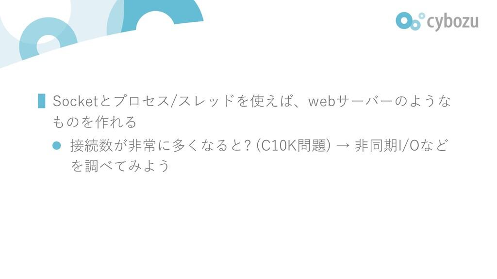 ▌Socketとプロセス/スレッドを使えば、webサーバーのような ものを作れる l 接続数が...