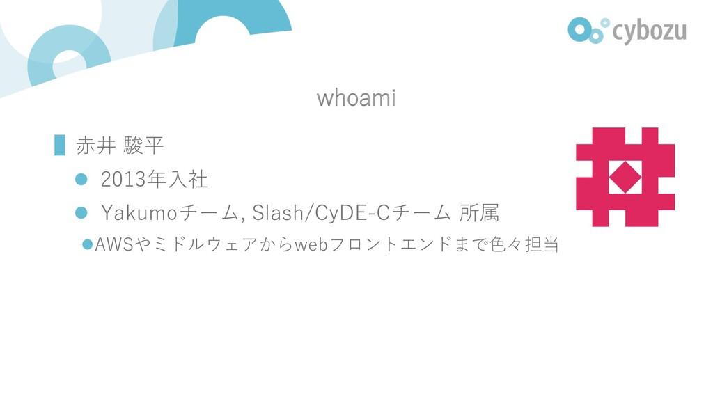 whoami ▌⾚井 駿平 l 2013年⼊社 l Yakumoチーム, Slash/CyDE...