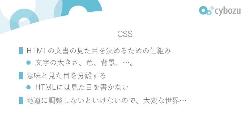 CSS ▌HTMLの⽂書の⾒た⽬を決めるための仕組み l ⽂字の⼤きさ、⾊、背景、…。 ▌意味...