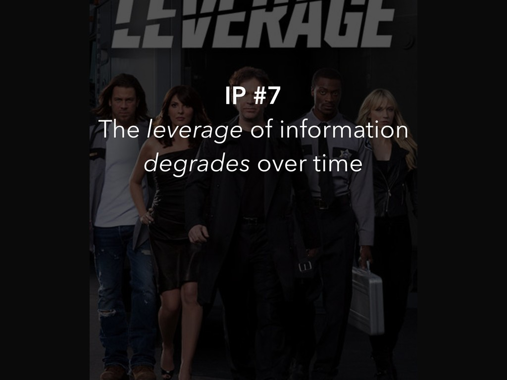 IP #7 The leverage of information degrades over...