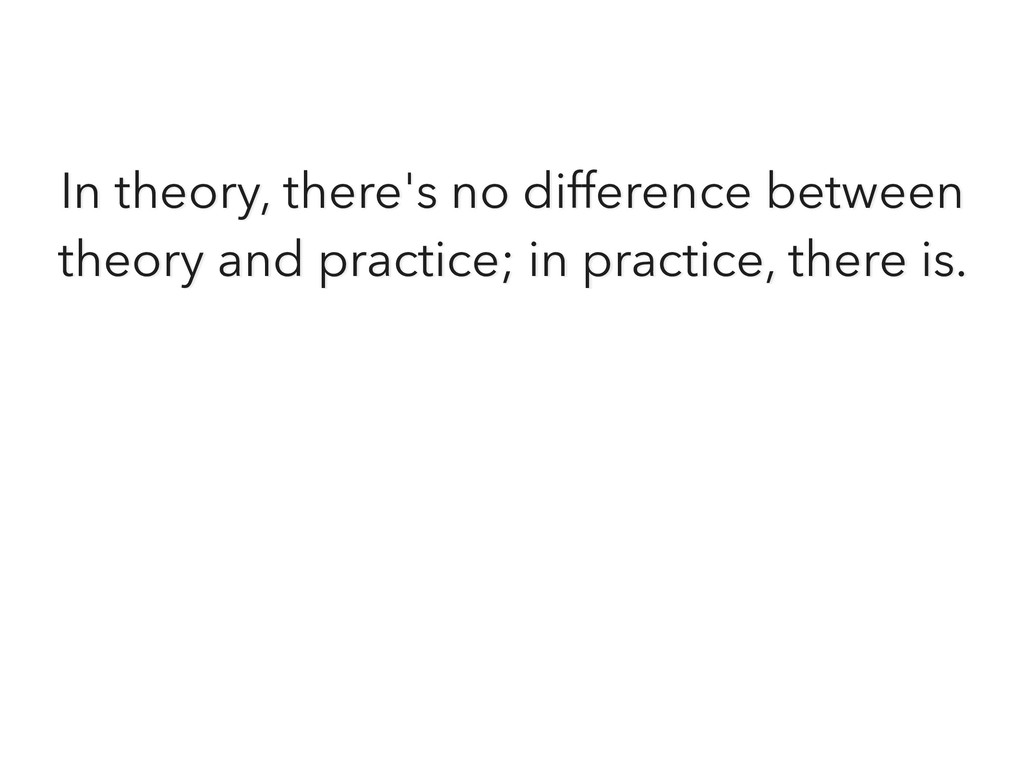 In theory, there's no difference between theory...