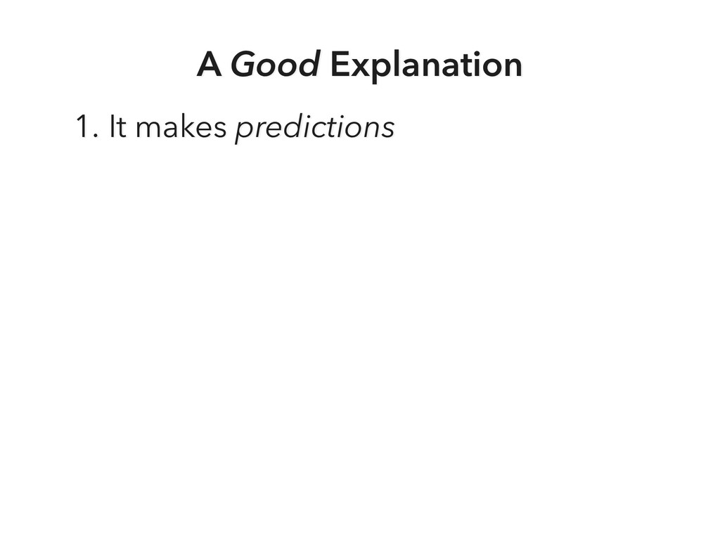 A Good Explanation 1. It makes predictions