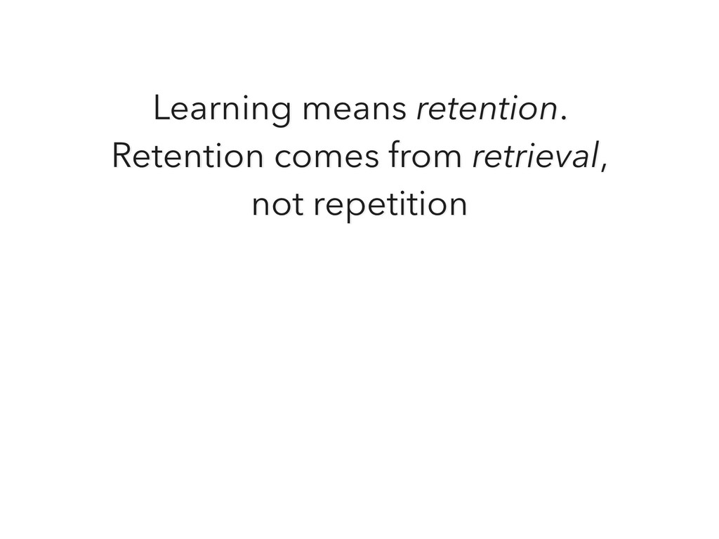 Learning means retention. Retention comes from ...