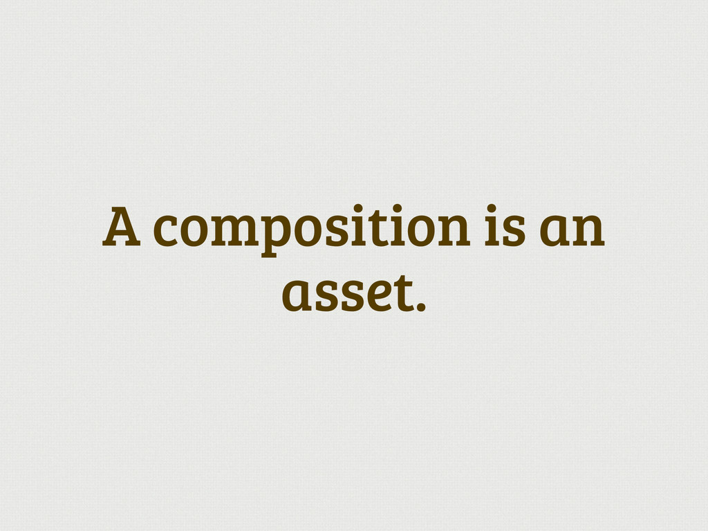 A composition is an asset.