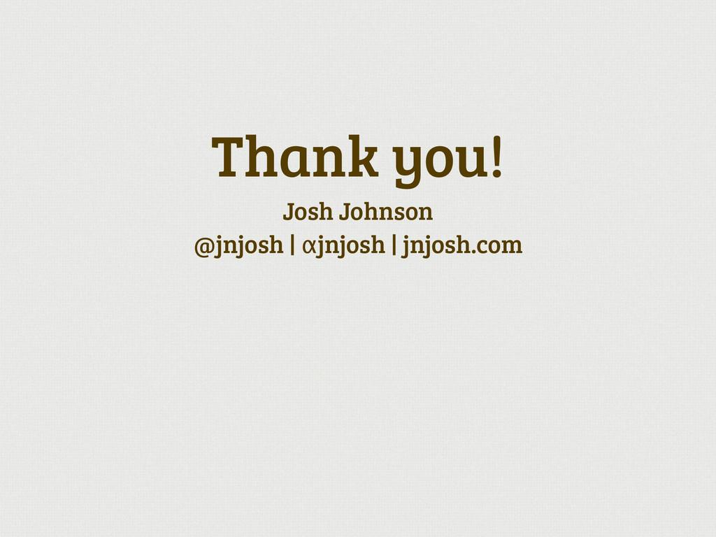 Thank you! Josh Johnson @jnjosh | αjnjosh | jnj...