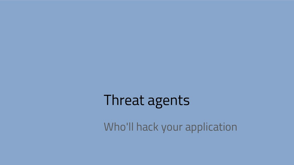 Threat agents Who'll hack your application