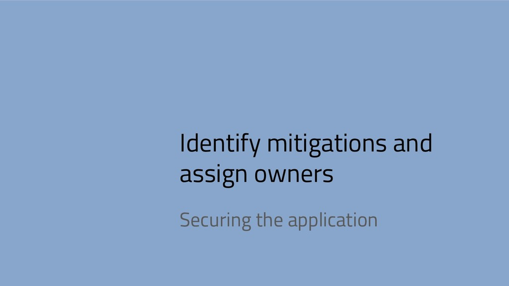 Identify mitigations and assign owners Securing...