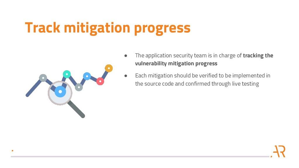 Track mitigation progress ● The application sec...