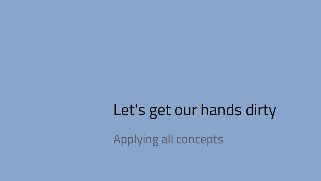 Let's get our hands dirty Applying all concepts