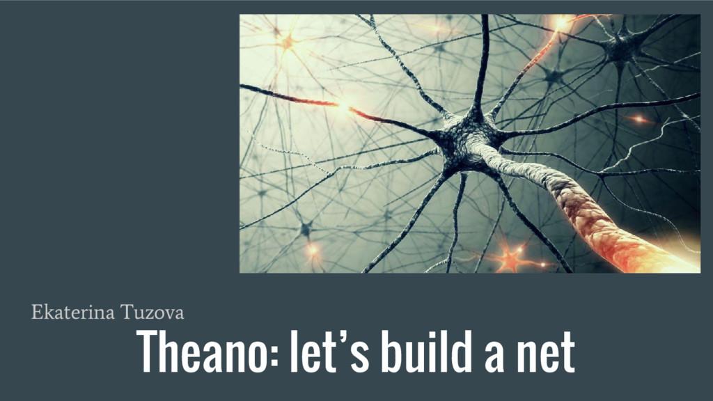 Theano: let's build a net Ekaterina Tuzova