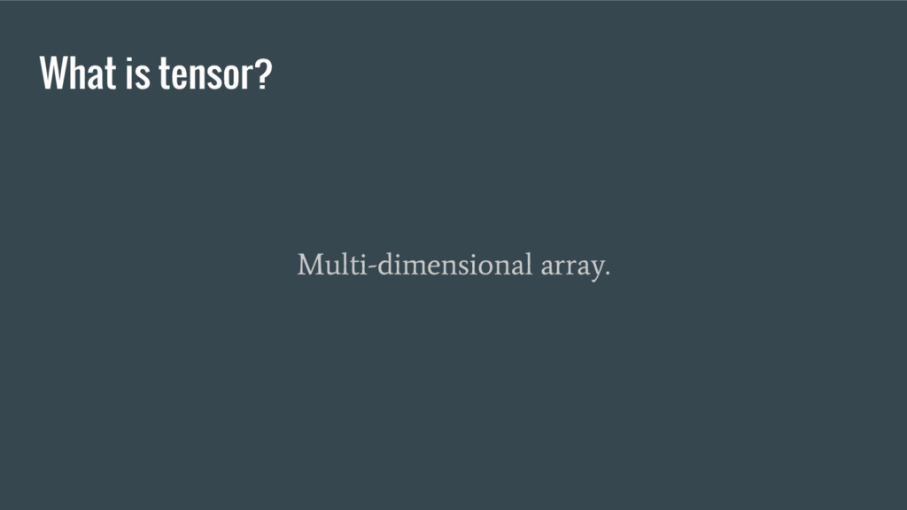 What is tensor? Multi-dimensional array.