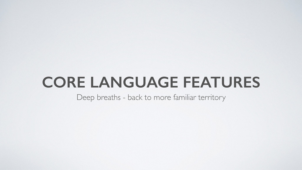 CORE LANGUAGE FEATURES Deep breaths - back to m...