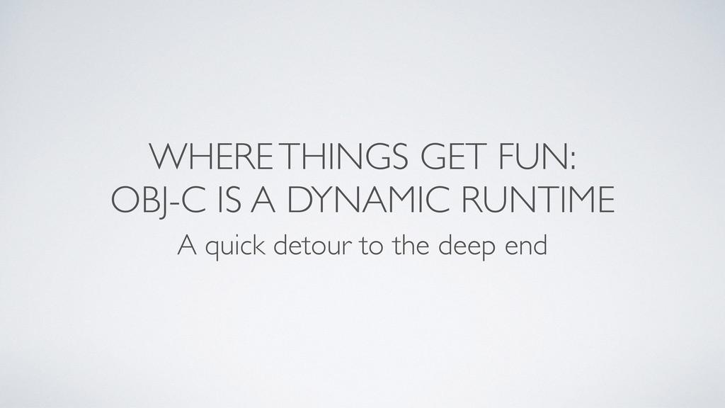 WHERE THINGS GET FUN: OBJ-C IS A DYNAMIC RUNTIM...