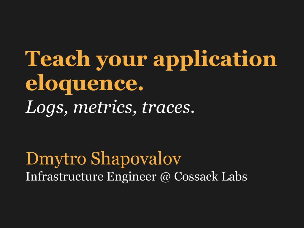 Teach your application eloquence. Logs, metrics...