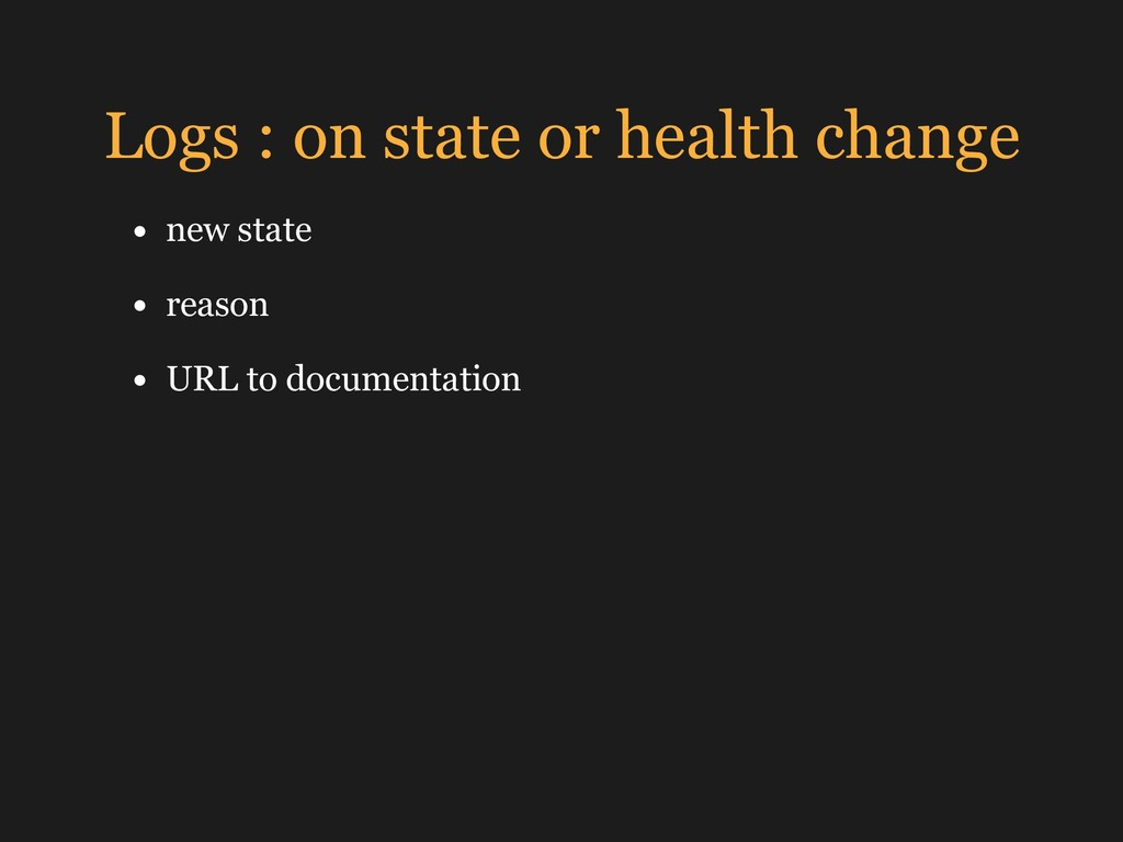 Logs : on state or health change • new state • ...