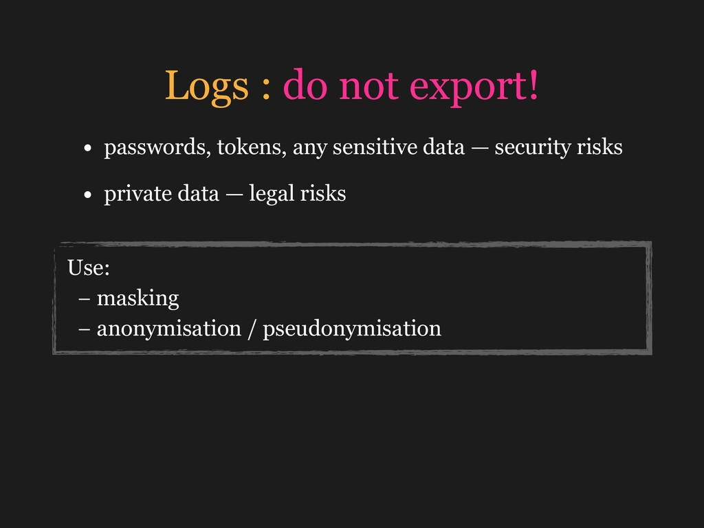 Logs : do not export! • passwords, tokens, any ...