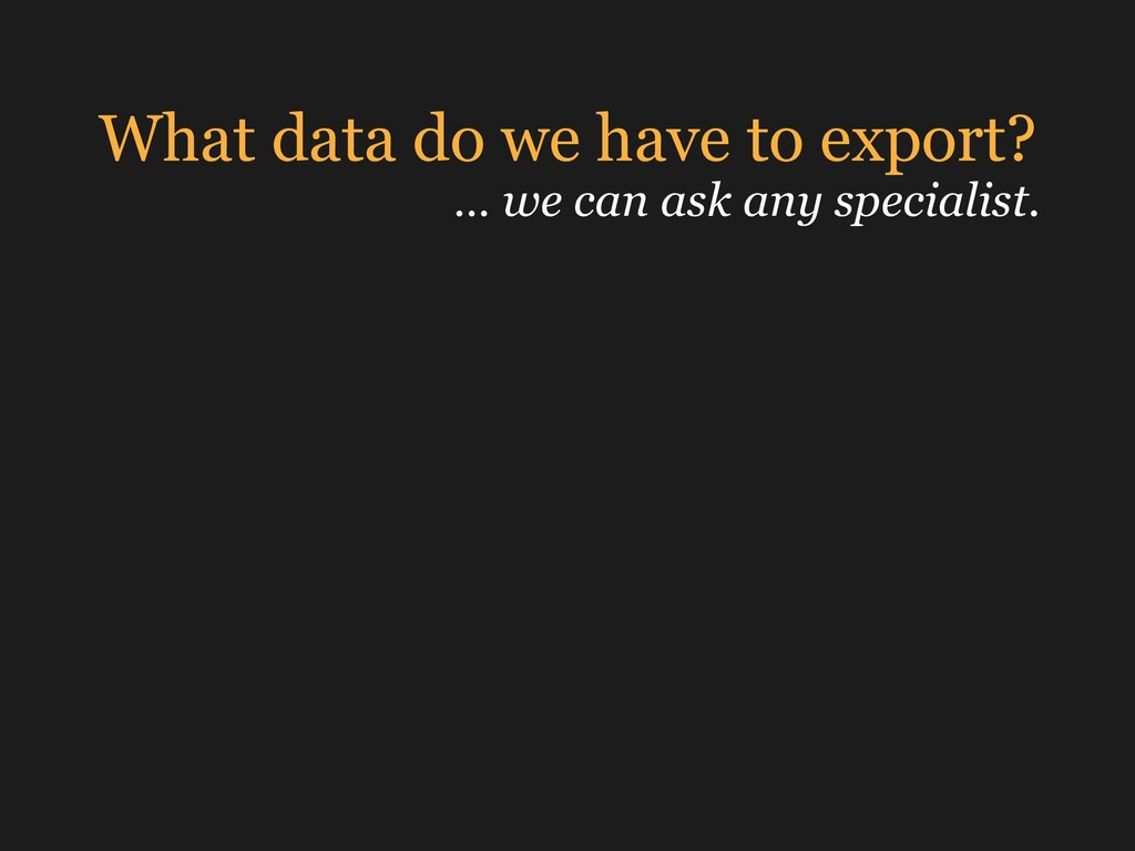 What data do we have to export? … we can ask an...
