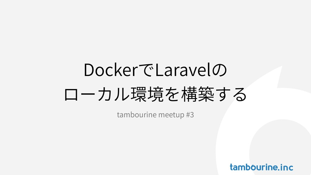 DockerでLaravelの ローカル環境を構築する tambourine meetup #