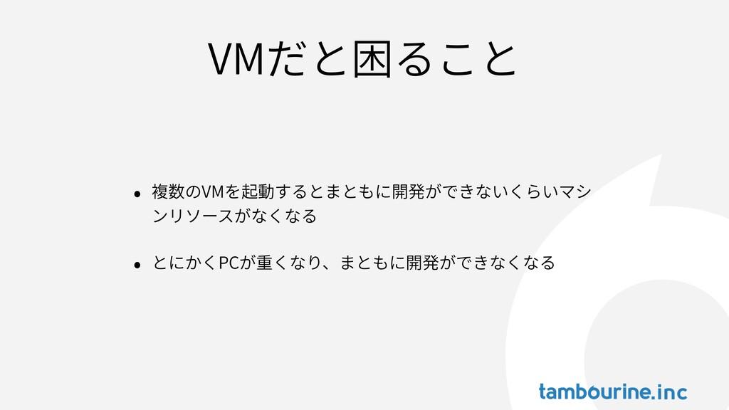 VMだと困ること • 複数のVMを起動するとまともに開発ができないくらいマシ ンリソースがなく...