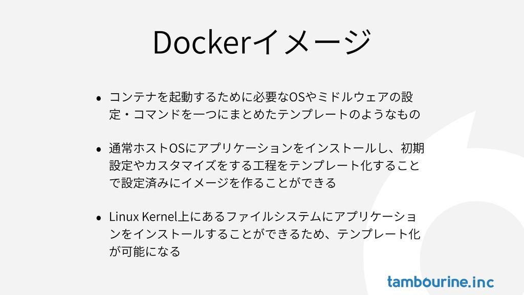 Dockerイメージ • コンテナを起動するために必要なOSやミドルウェアの設 定‧コマンドを...