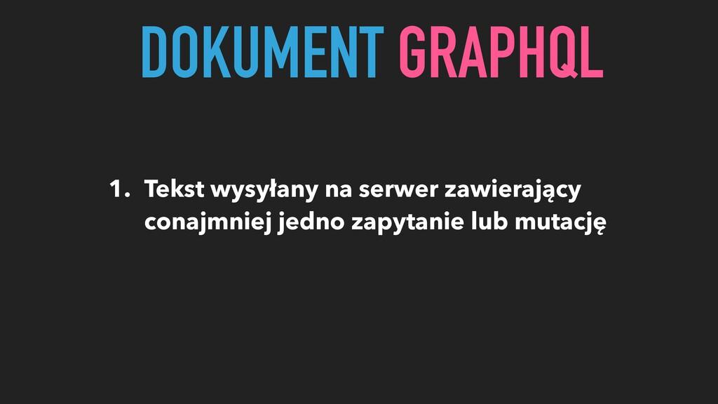 DOKUMENT GRAPHQL 1. Tekst wysyłany na serwer za...