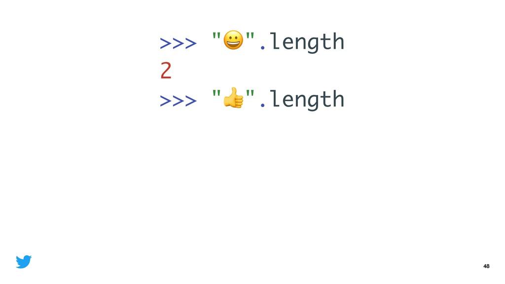 "48 >>> """".length 2 >>> """".length 2"