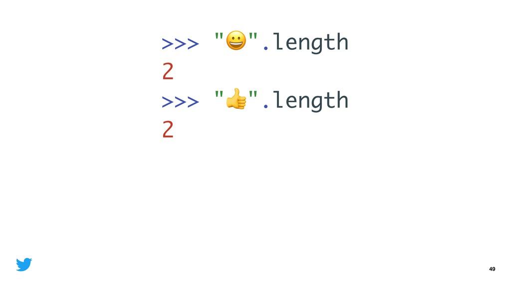 "49 >>> """".length 2 >>> """".length 2"