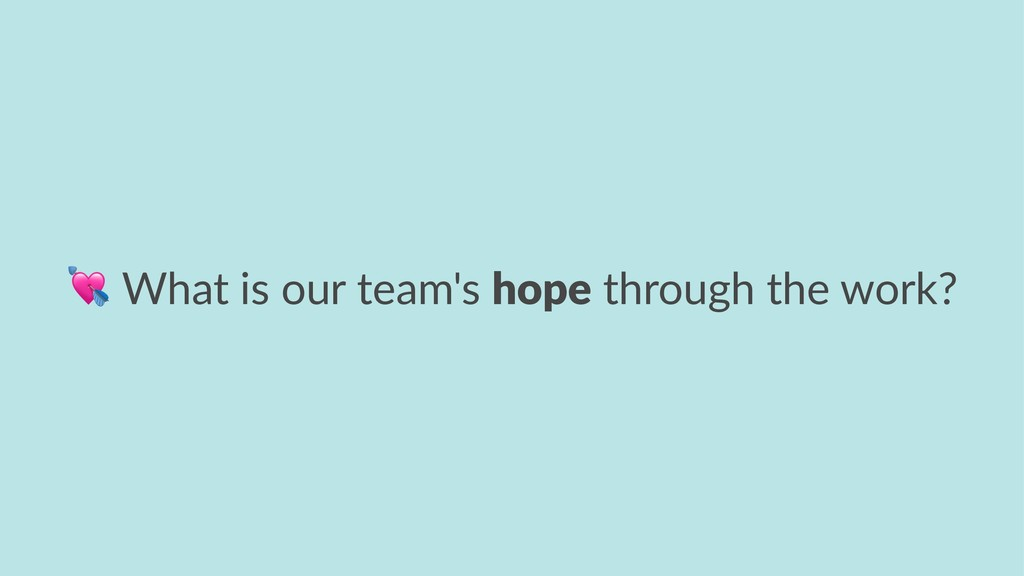 ! What is our team's hope through the work?