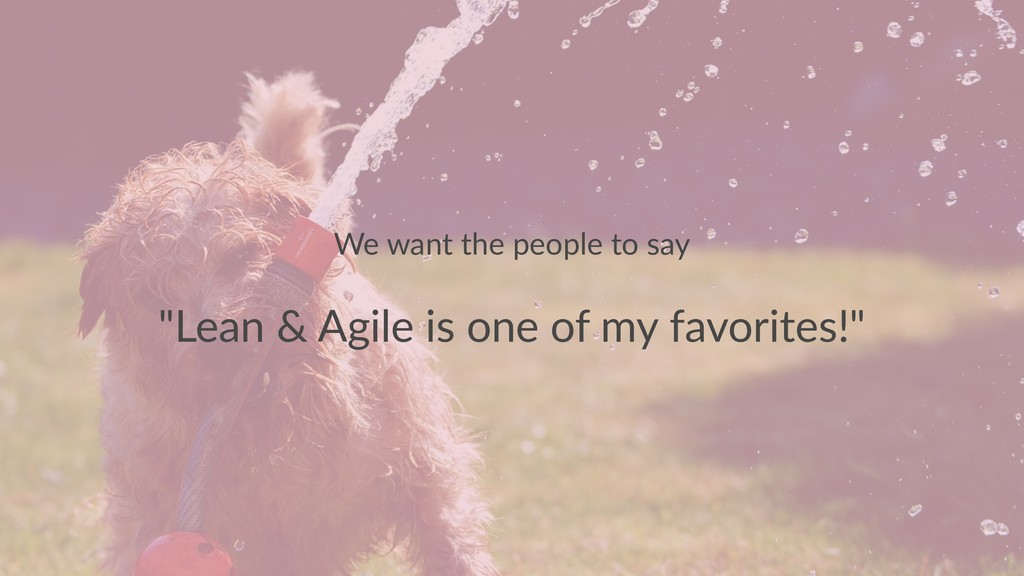 "We want the people to say ""Lean & Agile is one ..."