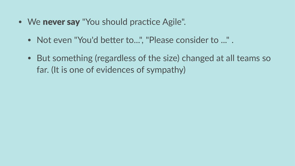 "• We never say ""You should prac1ce Agile"". • No..."