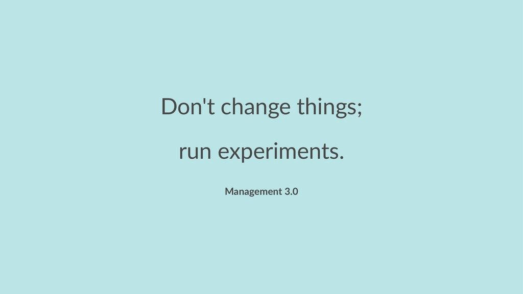 Don't change things; run experiments. Managemen...