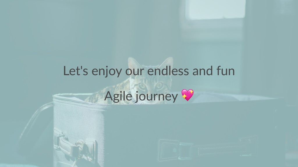 Let's enjoy our endless and fun Agile journey