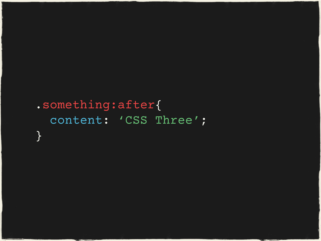 .something:after{ content: 'CSS Three'; }