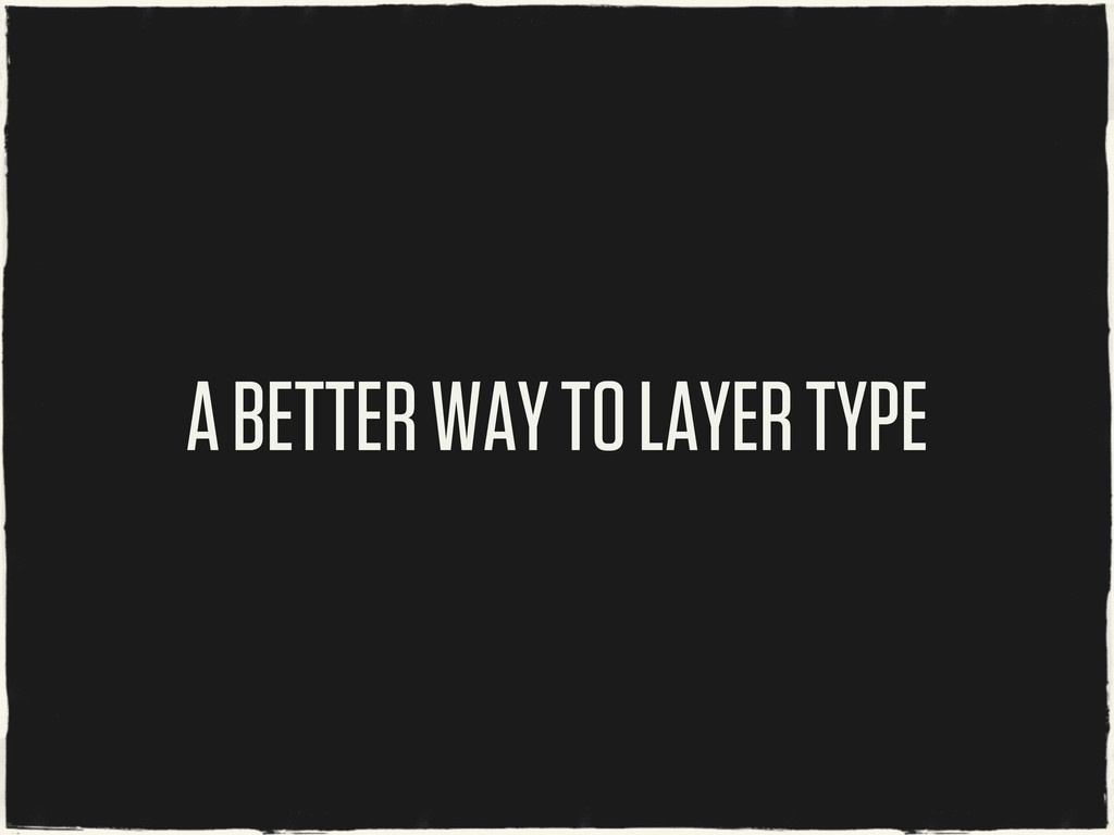 A BETTER WAY TO LAYER TYPE