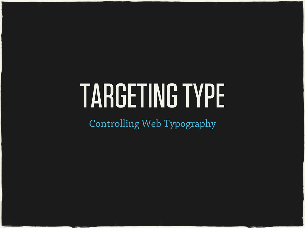 Controlling Web Typography TARGETING TYPE