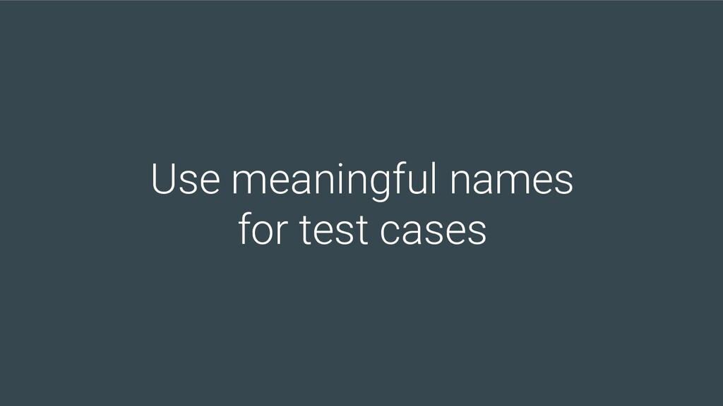 Use meaningful names for test cases