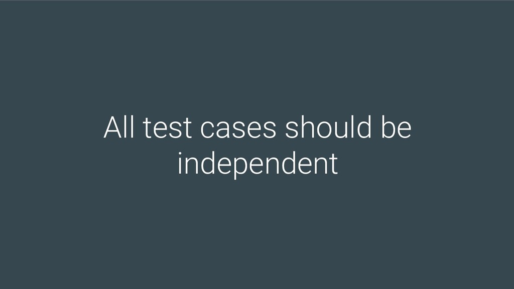 All test cases should be independent