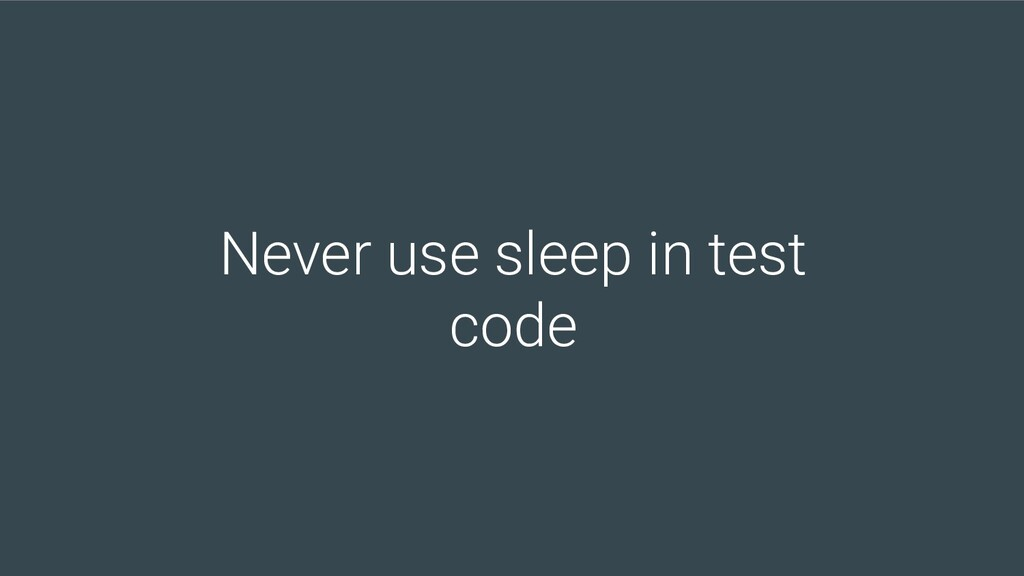 Never use sleep in test code
