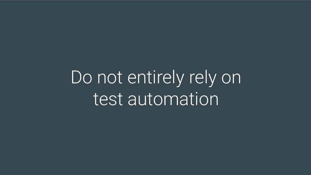 Do not entirely rely on test automation