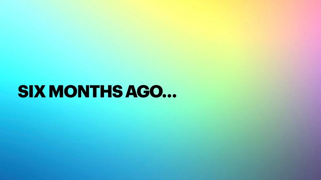 SIX MONTHS AGO…