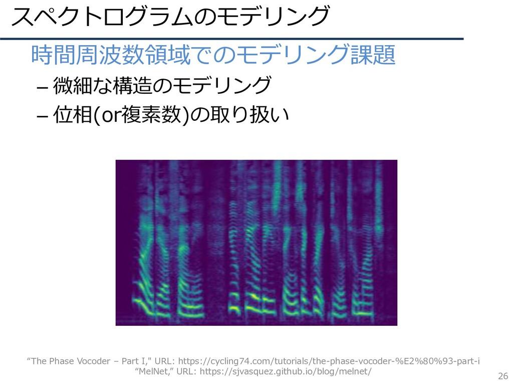 スペクトログラムのモデリング 26 • 時間周波数領域でのモデリング課題 – 微細な構造のモデ...