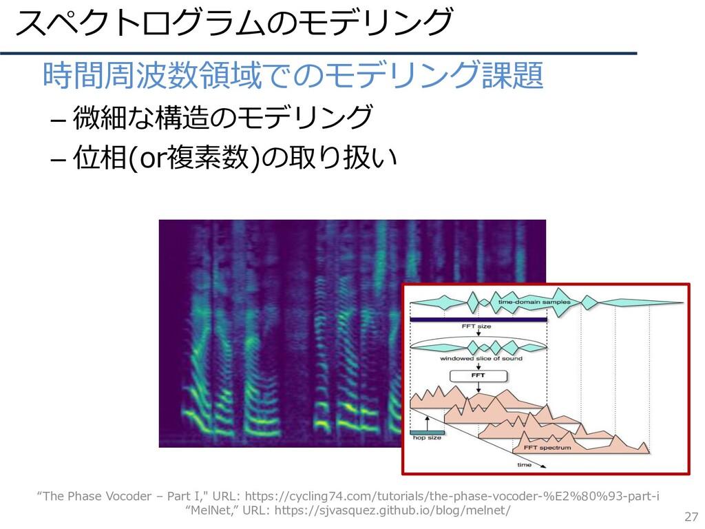 スペクトログラムのモデリング 27 • 時間周波数領域でのモデリング課題 – 微細な構造のモデ...