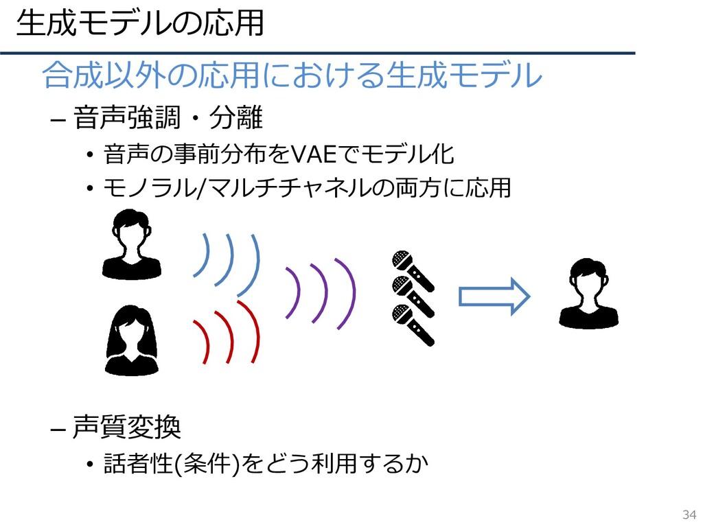 生成モデルの応用 34 • 合成以外の応用における生成モデル – 音声強調・分離 • 音声の事...