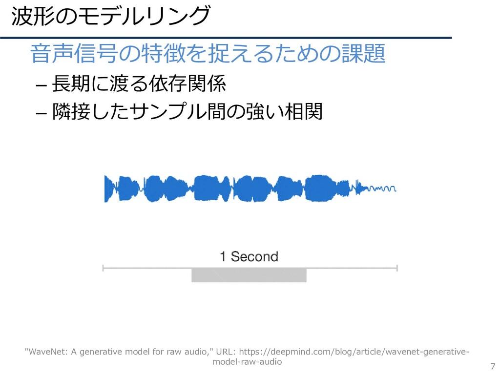 波形のモデルリング 7 • 音声信号の特徴を捉えるための課題 – 長期に渡る依存関係 – 隣接...