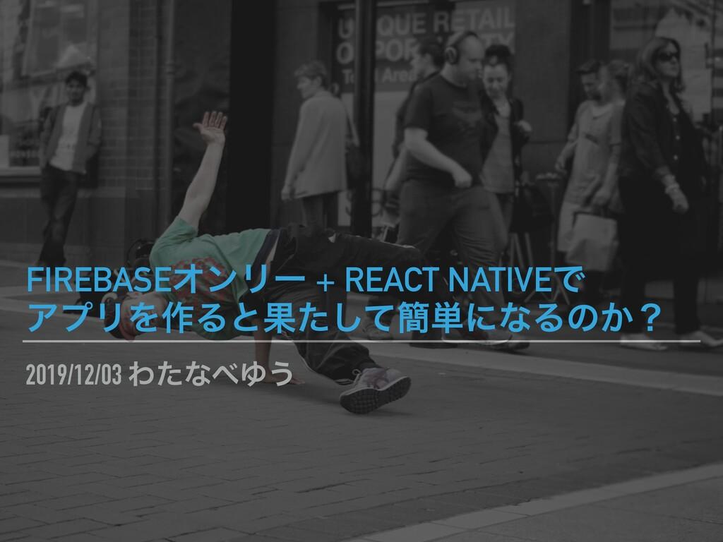 2019/12/03 ΘͨͳΏ͏ FIREBASEΦϯϦʔ + REACT NATIVEͰ ...