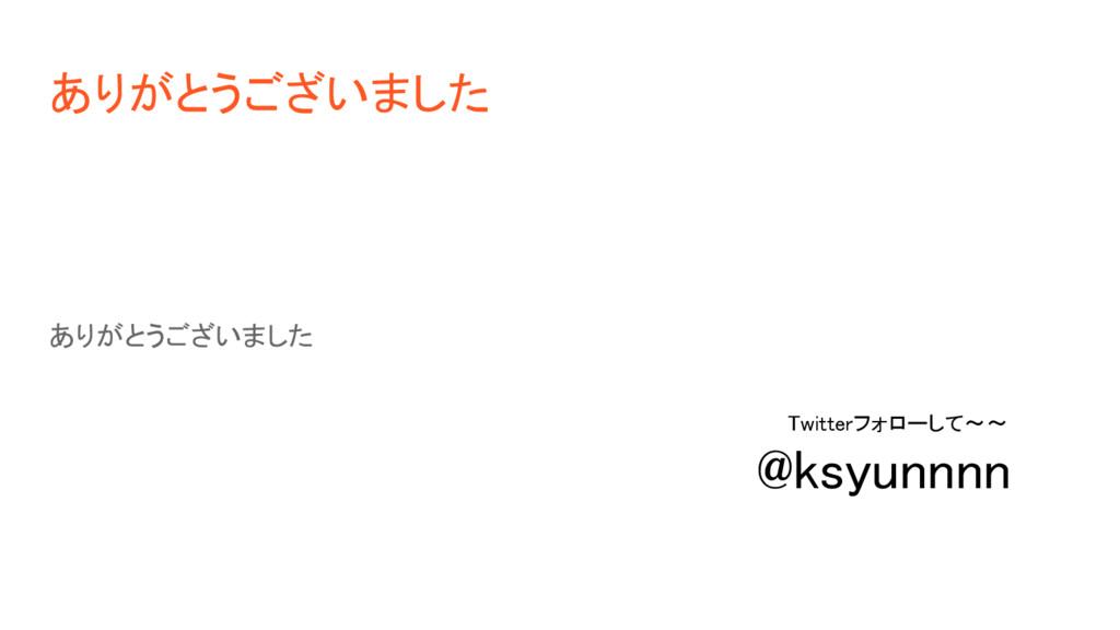 ありがとうございました ありがとうございました Twitterフォローして~~ @ksyunn...