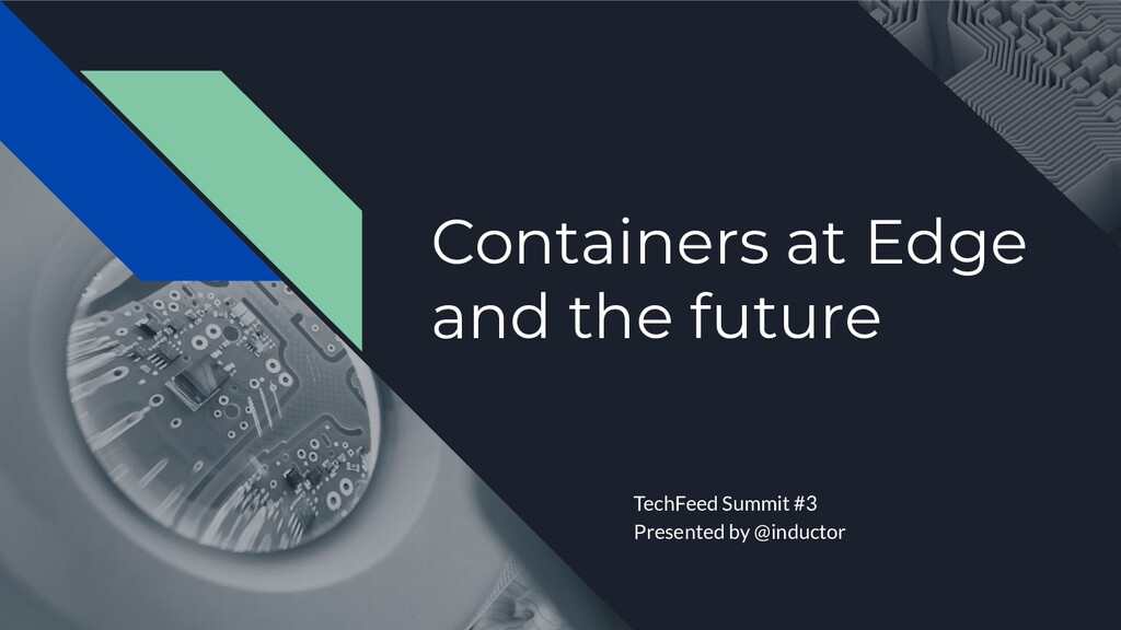 Containers at Edge and the future TechFeed Summ...