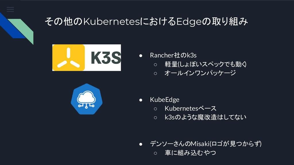 その他のKubernetesにおけるEdgeの取り組み ● Rancher社のk3s ○ 軽量...