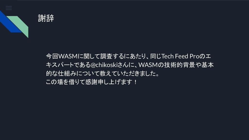 謝辞 今回WASMに関して調査するにあたり、同じTech Feed Proのエ キスパートであ...