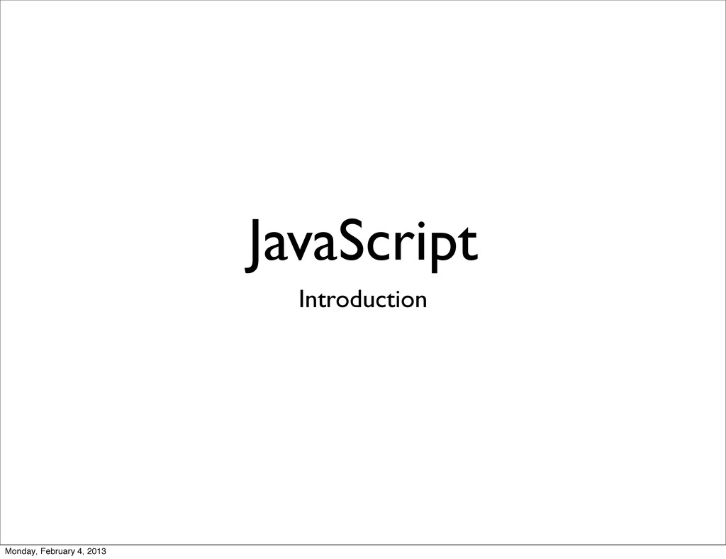JavaScript Introduction Monday, February 4, 2013